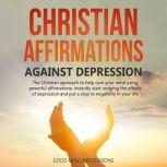 Christian Affirmations against Depression The Christian approach to help cure your mind using powerful affirmations; instantly start undoing the effects of depression and put a stop to negativity in your life, Good News Meditations