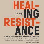 Healing Resistance A Radically Different Response to Harm, Kazu Haga
