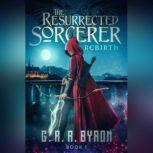 The Resurrected Sorcerer Rebirth Book 1, G.R.R. Byron