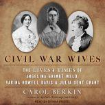 Civil War Wives The Lives & Times of Angelina Grimke Weld, Varina Howell Davis & Julia Dent Grant, Carol Berkin