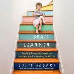 The Brave Learner Finding Everyday Magic in Homeschool, Learning, and Life, Julie Bogart