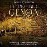 Republic of Genoa, The: The History of the Italian City that Became Influential across the Mediterranean during the Middle Ages, Charles River Editors