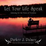 Let Your Life Speak Listening for the Voice of Vocation, Parker J. Palmer
