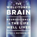 The Well-Tuned Brain Neuroscience and the Life Well Lived, Peter C. Whybrow