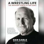 A Wrestling Life The Inspiring Stories of Dan Gable, Dan Gable