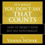 It's What You Don't Say That Counts How to Project Your Best Self Nonverbally, Vanna Novak