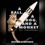 A Ball, a Dog, and a Monkey 1957---The Space Race Begins, Michael D'Antonio