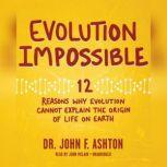 Evolution Impossible 12 Reasons Why Evolution Cannot Explain the Origin of Life on Earth, Dr. John F. Ashton