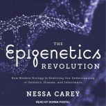 The Epigenetics Revolution How Modern Biology Is Rewriting Our Understanding of Genetics, Disease, and Inheritance, Nessa Carey