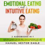 Emotional Eating and Intuitive Eating: 2 Audiobooks in 1 - Learn How to Unlock Your Mind, Begin a Healthy Relationship with Food, and Stop Overeating, Binge Eating, Compulsive Eating, and Emotional Eating, Manuel Nestor Eagle