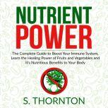 Nutrient Power: The Complete Guide to Boost Your Immune System, Learn the Healing Power of Fruits and Vegetables and It's Nutrious Benefits to Your Body, S. Thornton