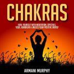Chakras Heal Yourself With Meditation, Crystals, Yoga, Kundalini & Unlock Your Positive Energy, Armani Murphy