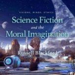 Science Fiction and the Moral Imagination Visions, Minds, Ethics , Russell Blackford