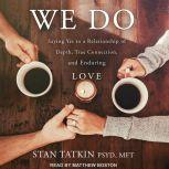We Do Saying Yes to a Relationship of Depth, True Connection, and Enduring Love, PsyD Tatkin