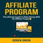 Affiliate Program: The Ultimate Guide To Make Money With An Affiliate Program, George M. Johnson