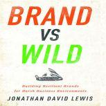 Brand vs Wild Building Resilient Brands for Harsh Business Environments, Jonathan David Lewis