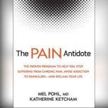 The Pain Antidote The Proven Program to Help You Stop Suffering from Chronic Pain, Avoid Addiction to Painkillers—and Reclaim Your Life, Katherine Ketcham