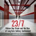 23/7 Pelican Bay Prison and the Rise of Long-Term Solitary Confinement, Keramet Reiter
