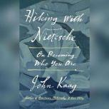 Hiking with Nietzsche On Becoming Who You Are, John Kaag