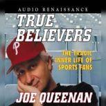 True Believers The Tragic Inner Life of Sports Fans, Joe Queenan