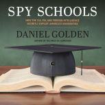 Spy Schools How the CIA, FBI, and Foreign Intelligence Secretly Exploit America's Universities, Daniel Golden