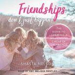 Friendships Don't Just Happen! The Guide to Creating a Meaningful Circle of GirlFriends, Shasta Nelson