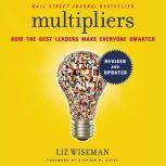 Multipliers, Revised and Updated How the Best Leaders Make Everyone Smarter, Liz Wiseman