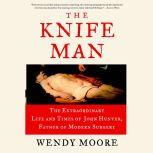 The Knife Man The Extraordinary Life and Times of John Hunter, Father of Modern Surgery, Wendy Moore