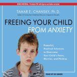Freeing Your Child From Anxiety Powerful, Practical Solutions to Overcome Your Child's Fears, Worries, and Phobias, Ph.D. Chansky