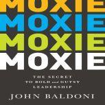 Moxie The Secret to Bold and Gutsy Leadership, John Baldoni