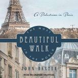 The Most Beautiful Walk in the World A Pedestrian in Paris, John Baxter