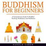 BUDDHISM FOR BEGINNERS : A Comprehensive Guide To Buddhist Teaching, Mindfulness And Meditation, harold caban