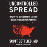 Uncontrolled Spread Why COVID-19 Crushed Us and How We Can Defeat the Next Pandemic, Scott Gottlieb