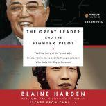 The Great Leader and the Fighter Pilot The True Story of the Tyrant Who Created North Korea and the Young Lieutenant Wh o Stole His Way to Freedom, Blaine Harden