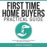 First Time Home Buyers Practical Guide What You Need to Know to Find and Get Your Perfect First House Without Flipping Out, Norah Sherrod