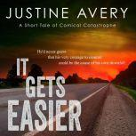 It Gets Easier A Short Tale of Comical Catastrophe, Justine Avery