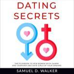 Dating Secrets The playbook to win women with charm and charisma and date girls of your dreams, Samuel D. Walker