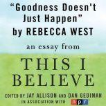 "Goodness Doesn't Just Happen A ""This I Believe"" Essay, Rebecca West"