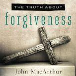 The Truth About Forgiveness, John MacArthur