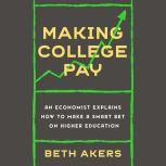 Making College Pay An Economist Explains How to Make a Smart Bet on Higher Education, Beth Akers