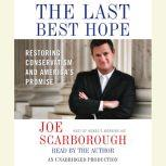 The Last Best Hope Restoring Conservatism and America's Promise, Joe Scarborough