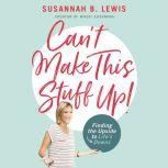 Can't Make This Stuff Up! Finding the Upside to Life's Downs, Susannah B. Lewis