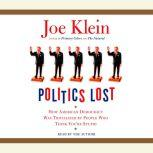 Politics Lost How American Democracy Was Trivialized By People Who Think You're Stupid, Joe Klein