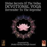 Divine Secrets Of The Vedas Devotional Yoga - Surrender To The Supreme, Bhakti Hirday Mangal Swami