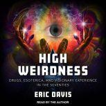 High Weirdness Drugs, Esoterica, and Visionary Experience in the Seventies, Erik Davis