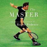 The Master The Long Run and Beautiful Game of Roger Federer, Christopher Clarey