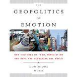 The Geopolitics of Emotion How Cultures of Fear, Humiliation, and Hope are Reshaping the World, Dominique Moisi
