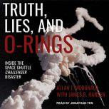 Truth, Lies, and O-Rings Inside the Space Shuttle Challenger Disaster, Allan J. McDonald