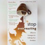 Stop Overreacting Effective Strategies for Calming Your Emotions, Judith Siegel PhD LCSW