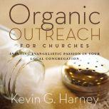 Organic Outreach for Churches Infusing Evangelistic Passion in Your Local Congregation, Kevin G. Harney